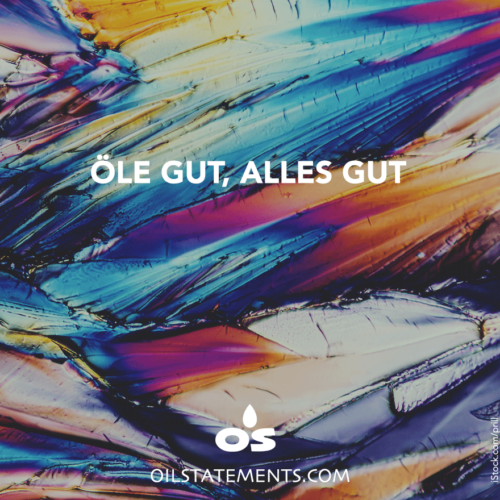 OIL STATEMENTS Öle gut, alles gut